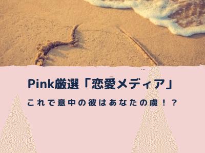 Pinkが厳選した「恋愛メディア」を紹介します!